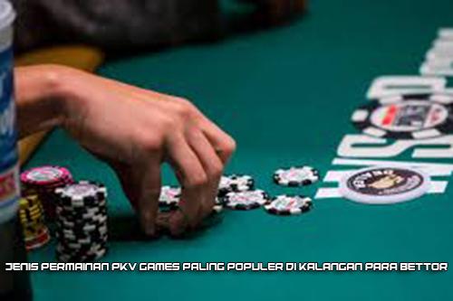 Jenis Permainan PKV Games Paling Populer di Kalangan Para Bettor